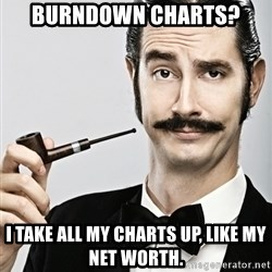Snob - burndown charts? I take all my charts up, like my net worth.