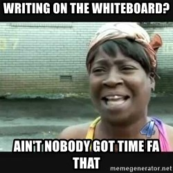 Sweet brown - Writing on the whiteboard? Ain't Nobody got time fa that