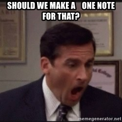 michael scott yelling NO - Should we make a    One Note for that?