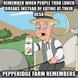 Pepperidge farm - remember when people took lunch breaks instead of eating at their desk pepperidge farm remembers