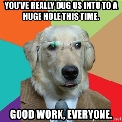 Business Dog - you've really dug us into to a huge hole this time.   good work, everyone.
