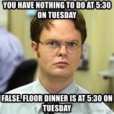 Dwight Shrute - You have nothing to do at 5:30 on Tuesday False. Floor dinner is at 5:30 on Tuesday