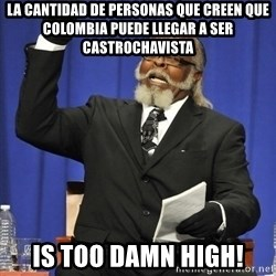 Rent Is Too Damn High - La cantidad de personas que creen que Colombia puede llegar a ser castrochavista is too damn high!
