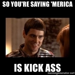 Lloyd-So you're saying there's a chance! - So you're saying 'merica  is kick ass