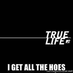true life -  I get all the hoes