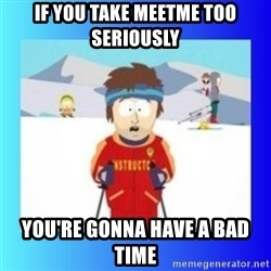 super cool ski instructor - If you take meetme too seriously You're gonna have a bad time