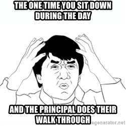 wtf jackie chan lol - THE ONE TIME YOU SIT DOWN DURING THE DAY AND THE PRINCIPAL DOES THEIR WALK THROUGH