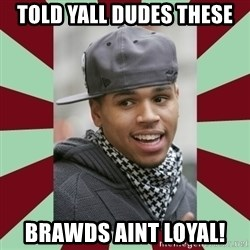 chris brown - Told Yall Dudes These Brawds Aint Loyal!