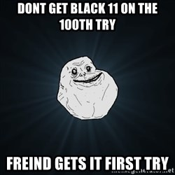 Forever Alone Date Myself Fail Life - Dont get black 11 on the 100th try Freind gets it first try