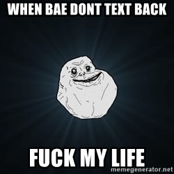 Forever Alone Date Myself Fail Life - When bae dont text back fuck my life