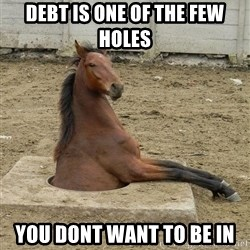 Hole Horse - debt is one of the few holes you dont want to be in