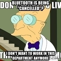 "I Dont Want To Live On This Planet Anymore - Bluetooth is being ""cancelled""? I don't want to work in this department anymore"
