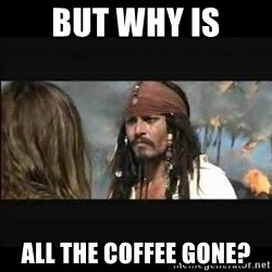 But why is the rum gone - But why is all the coffee gone?