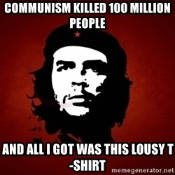 Che Guevara Meme - communism killed 100 million people and all i got was this lousy t-shirt