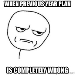 Are You Fucking Kidding Me - When previous year plan is completely wrong