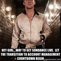 Ryan Gosling  -  Hey Girl...Way to get sundance live.  Let the transition to account management countdown begin