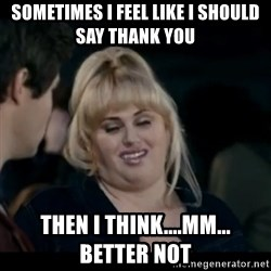 Better Not - Sometimes I feel like I should say thank you Then I think....mm...     better not