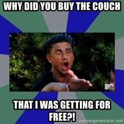 jersey shore - Why did you buy the couch that i was getting for free?!