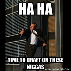 HAHA TIME FOR GUY - Ha ha time to draft on these niggas
