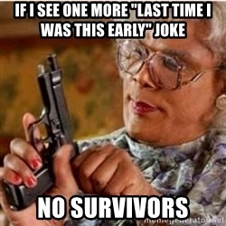 """Madea-gun meme - if i see one more """"last time i was this early"""" joke no survivors"""