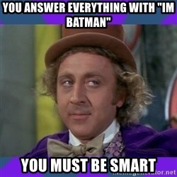 "Sarcastic Wonka - you answer everything with ""im batman"" you must be smart"