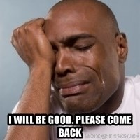 cryingblackman -  I will be good. Please come back