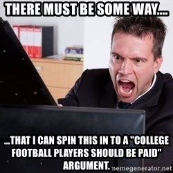 """Angry Computer User - there must be some way.... ...that i can spin this in to a """"college football players should be paid"""" argument."""