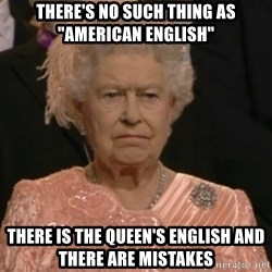 "Queen Elizabeth Is Not Impressed  - There's no such thing as ""american english"" there is the queen's english and there are mistakes"