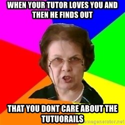 teacher - when your tutor loves you and then he finds out that you dont care about the tutuorails