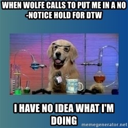 Chemistry Dog - When Wolfe calls to put me in a no-notice hold for DTW I have no idea what I'm doing