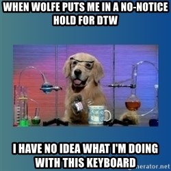 Chemistry Dog - When Wolfe puts me in a no-notice hold for DTW I have no idea what I'm doing with this keyboard