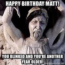 Weeping angel meme - Happy Birthday Matt! You Blinked and You're Another Year Older!