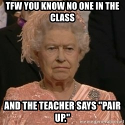 "Unhappy Queen - Tfw you know no one in the class  and the teacher says ""Pair up."""