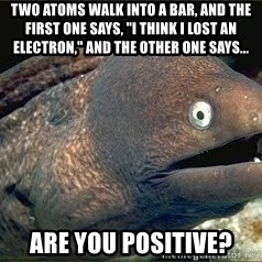 """Bad Joke Eel v2.0 - two atoms walk into a bar, and the first one says, """"I think I lost an electron,"""" and the other one says... are you positive?"""