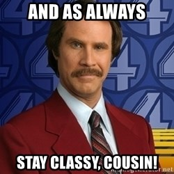 Stay classy - and as always stay classy, cousin!