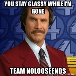 Stay classy - You stay classy while I'm gone Team Nolooseends