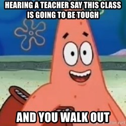 Happily Oblivious Patrick - hearing a teacher say this class is going to be tough and you walk out