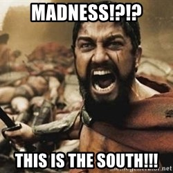 300 - madness!?!? this is the south!!!