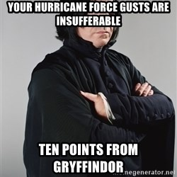Snape - Your hurricane force gusts are insufferable Ten points from Gryffindor