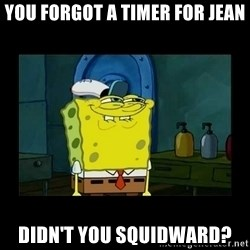 didnt you squidward - You forgot a timer for jean didn't you squidward?