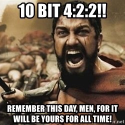 300 - 10 bit 4:2:2!! Remember this day, men, for it will be yours for all time!