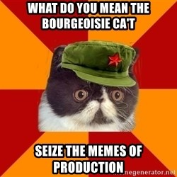Communist Cat - What do you mean the bourgeoisie ca't seize the memes of production