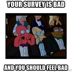 Your X is bad and You should feel bad - Your survey is bad and you should feel bad