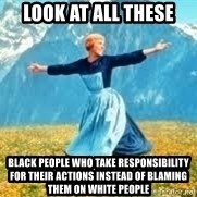 Look at all these - look at all these black people who take responsibility for their actions instead of blaming them on white people