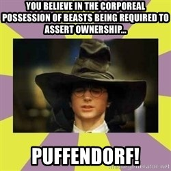 Harry Potter Sorting Hat - You believe in the corporeal possession of beasts being required to assert ownership... PUFFENDORF!