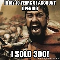 300 - In my 10 years of Account Opening I SOLD 300!