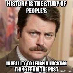 history ron swanson - history is the study of people's inability to learn a fucking thing from the past