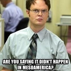 Dwight Shrute -  Are you saying it didn't happen in Mesoamerica?