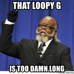The tolerance is to damn high! - That loopy G Is too damn long