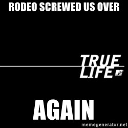 true life - Rodeo Screwed us over again